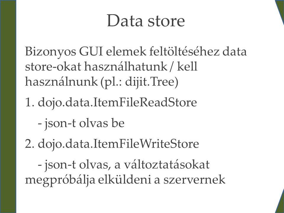 Data store Bizonyos GUI elemek feltöltéséhez data store-okat használhatunk / kell használnunk (pl.: dijit.Tree) 1. dojo.data.ItemFileReadStore - json-