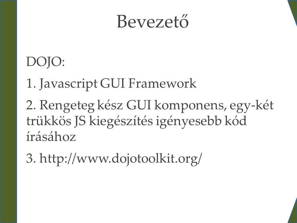 Bevezető DOJO: 1. Javascript GUI Framework 2. Rengeteg kész GUI komponens, egy-két trükkös JS kiegészítés igényesebb kód írásához 3. http://www.dojoto