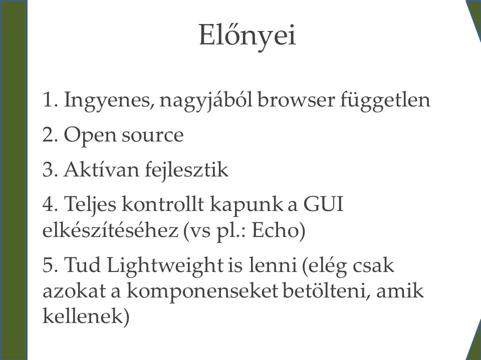 Előnyei 1. Ingyenes, nagyjából browser független 2. Open source 3. Aktívan fejlesztik 4. Teljes kontrollt kapunk a GUI elkészítéséhez (vs pl.: Echo) 5
