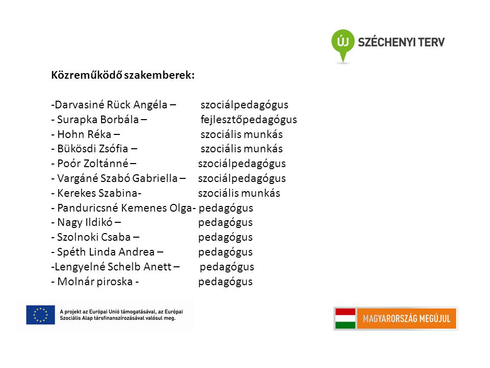 Közreműködő szakemberek: -Darvasiné Rück Angéla – szociálpedagógus - Surapka Borbála – fejlesztőpedagógus - Hohn Réka – szociális munkás - Bükösdi Zsófia – szociális munkás - Poór Zoltánné – szociálpedagógus - Vargáné Szabó Gabriella – szociálpedagógus - Kerekes Szabina- szociális munkás - Panduricsné Kemenes Olga- pedagógus - Nagy Ildikó – pedagógus - Szolnoki Csaba – pedagógus - Spéth Linda Andrea – pedagógus -Lengyelné Schelb Anett – pedagógus - Molnár piroska - pedagógus
