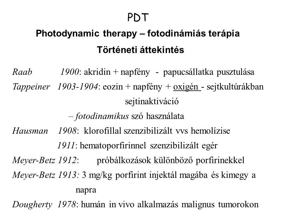 PDT Photodynamic therapy – fotodinámiás terápia Történeti áttekintés Raab 1900: akridin + napfény - papucsállatka pusztulása Tappeiner 1903-1904: eozin + napfény + oxigén - sejtkultúrákban sejtinaktiváció – fotodinamikus szó használata Hausman 1908: klorofillal szenzibilizált vvs hemolízise 1911: hematoporfirinnel szenzibilizált egér Meyer-Betz 1912:próbálkozások különböző porfirinekkel Meyer-Betz 1913: 3 mg/kg porfirint injektál magába és kimegy a napra Dougherty 1978: humán in vivo alkalmazás malignus tumorokon