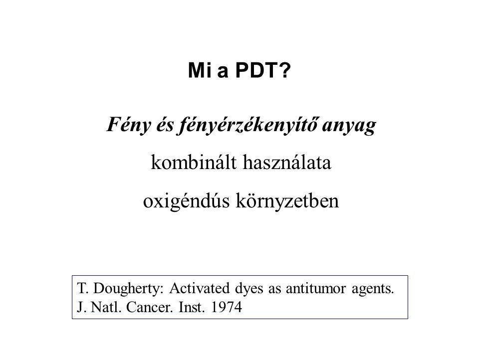 Mi a PDT? Fény és fényérzékenyítő anyag kombinált használata oxigéndús környzetben T. Dougherty: Activated dyes as antitumor agents. J. Natl. Cancer.