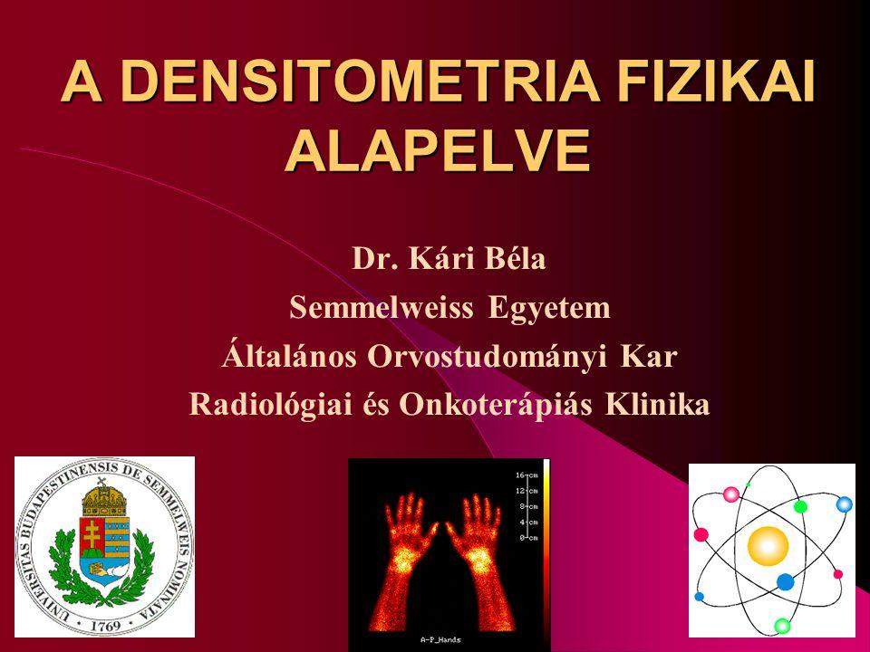 A DENSITOMETRIA FIZIKAI ALAPELVE Dr. Kári Béla Semmelweiss Egyetem Általános Orvostudományi Kar Radiológiai és Onkoterápiás Klinika