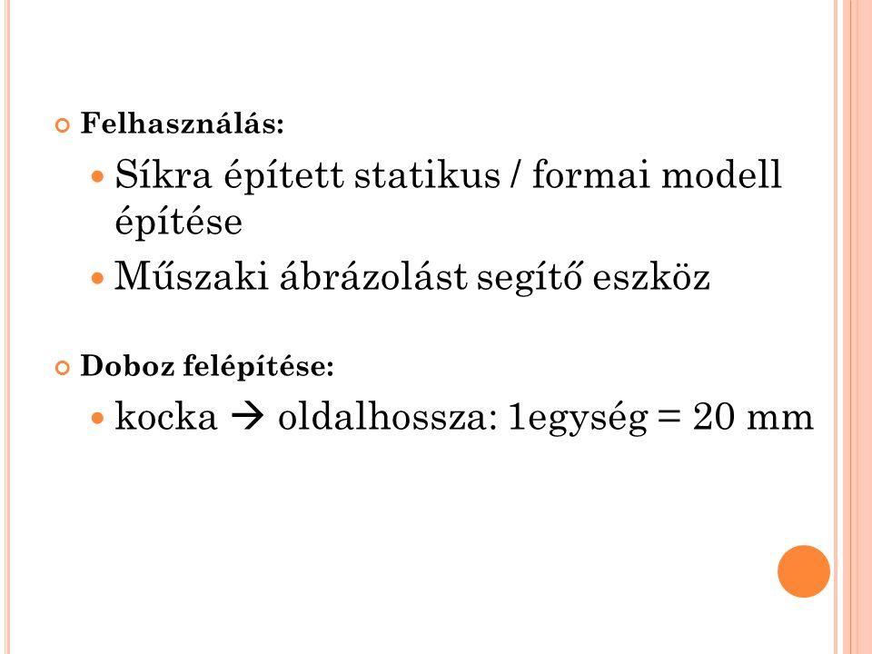 Felhasználás: Síkra épített statikus / formai modell építése Műszaki ábrázolást segítő eszköz Doboz felépítése: kocka  oldalhossza: 1egység = 20 mm