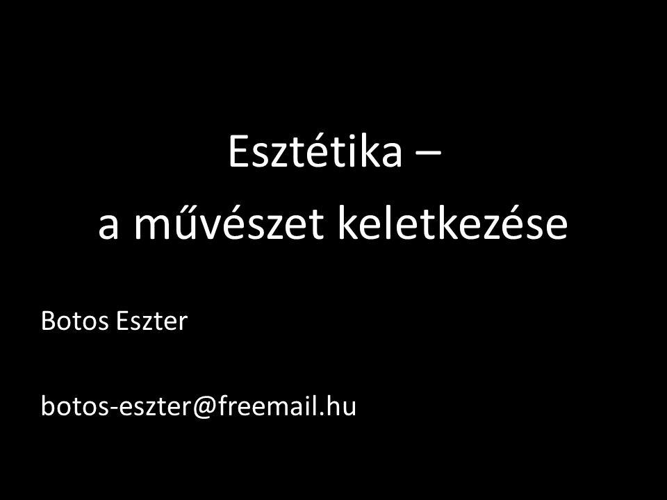 Esztétika – a művészet keletkezése Botos Eszter botos-eszter@freemail.hu