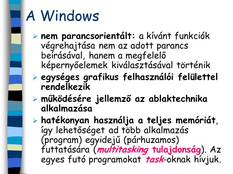 A Windows  nem parancsorientált: a kívánt funkciók végrehajtása nem az adott parancs beírásával, hanem a megfelelő képernyőelemek kiválasztásával történik  egységes grafikus felhasználói felülettel rendelkezik  működésére jellemző az ablaktechnika alkalmazása  hatékonyan használja a teljes memóriát, így lehetőséget ad több alkalmazás (program) egyidejű (párhuzamos) futtatására (multitasking tulajdonság).