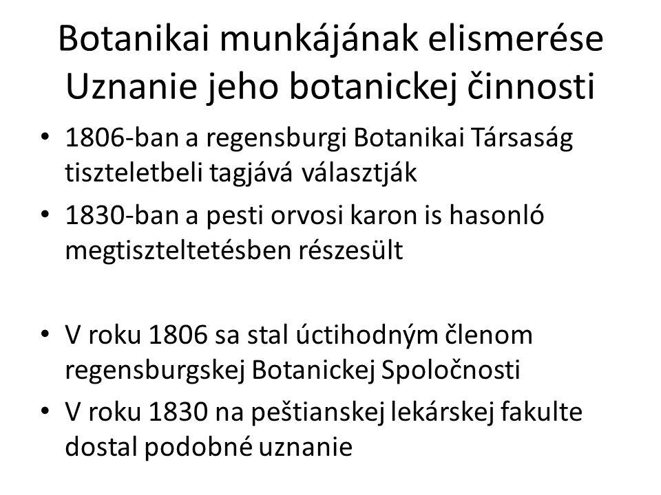 Botanikai munkájának elismerése Uznanie jeho botanickej činnosti 1806-ban a regensburgi Botanikai Társaság tiszteletbeli tagjává választják 1830-ban a
