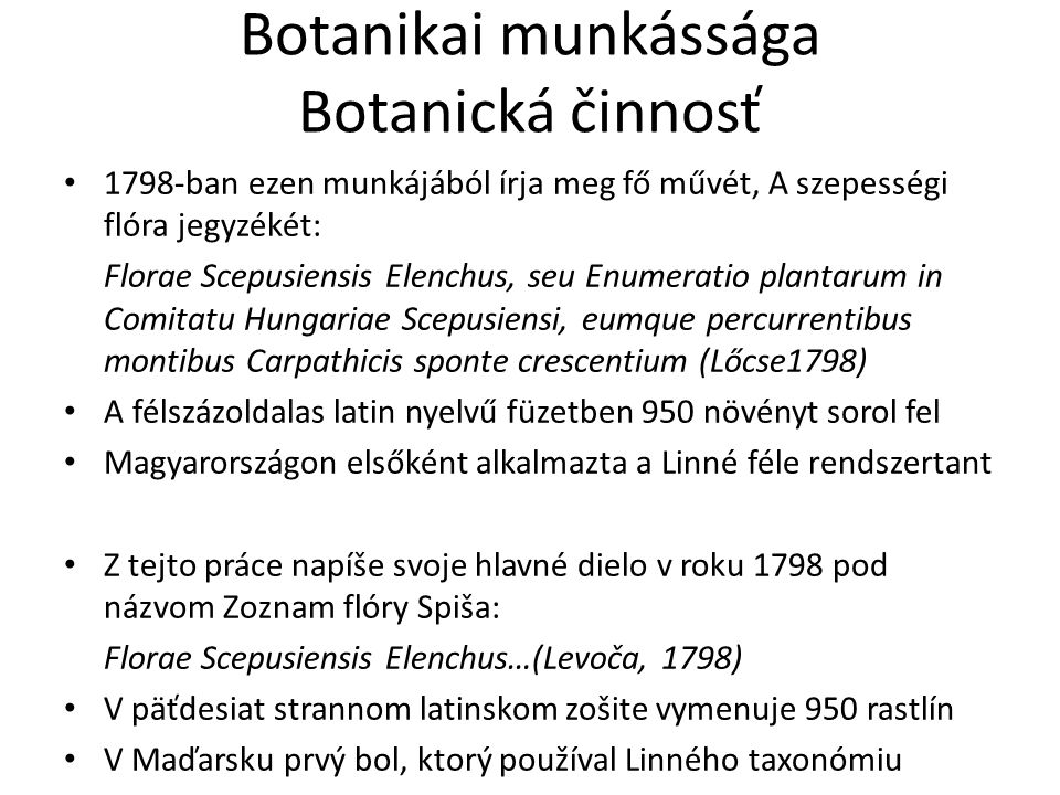 Botanikai munkássága Botanická činnosť Később is folytatja a növénygyűjtést 1801-ben nyolcoldalas kiegészítést tesz közzé előző művéhez A Szepesség ritkább növényeinek névjegyzéke címmel: Catalogus plantarum rariorum Scepusii, anno 1801 in autumno, in usum amicorum suorum conscriptus (Lőcse 1801) Ebben 588 növényt ír le Aj neskoršie pokračuje svoju prácu, zbiera rastliny V roku 1801 vydá osemstranný doplnok predošlej práce pod názvom Menný zoznam zriedkavejších rastlín Spiša: Catalogus plantarum rariorum Scepusii…(Levoča 1801) V tejto knihe opisuje 588 rastlín