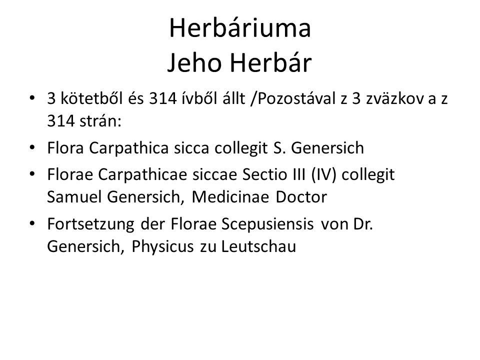 Herbáriuma Jeho Herbár 67 faj található benne amely nem szerepelt az 'Elenchus'-ban Ebből 51-et tartalmaz a 'Catalogus', ezeket 1798 és 1801 között gyűjtötte Ezek egy kivételével mind a Szepesség flórájához tartoznak Nachádza sa v ňom 67 druhov, tieto nie sú v 'Elenchus'-u Z nich 51 obsahuje 'Catalogus', zbieral ich počas rokov 1798 a 1801 Tieto s jednou výnimkou patria k Flóre Spiša