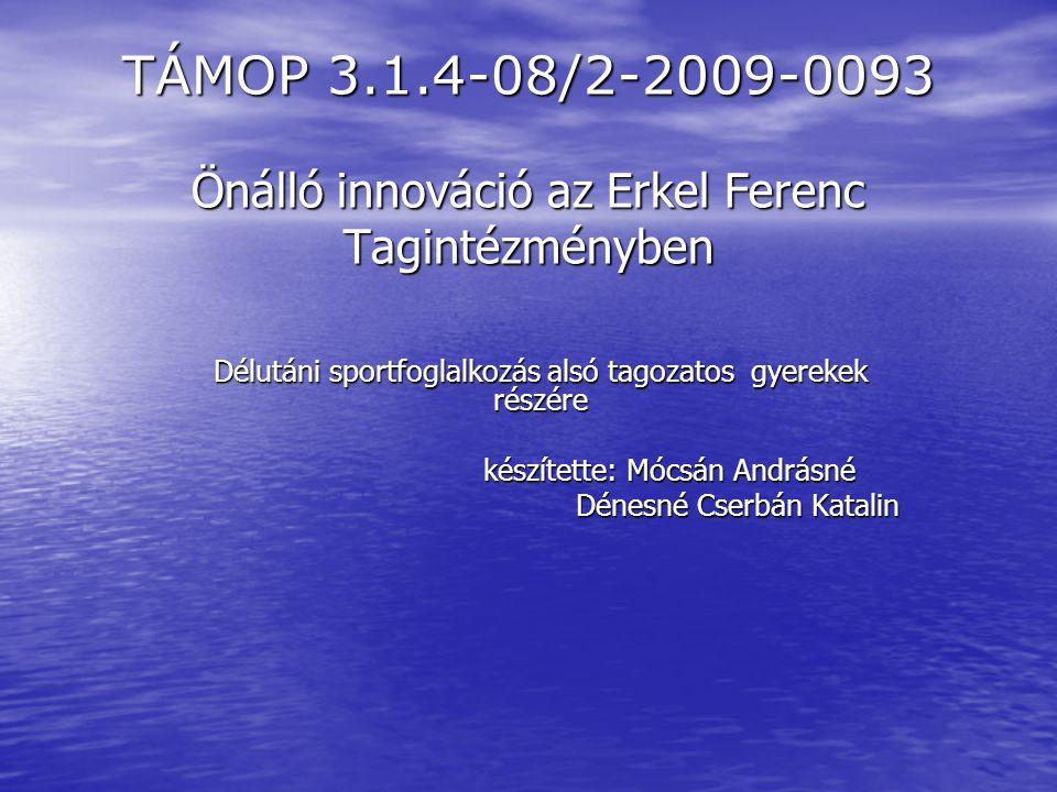 TÁMOP 3.1.4-08/2-2009-0093 Önálló innováció az Erkel Ferenc Tagintézményben Délutáni sportfoglalkozás alsó tagozatos gyerekek részére készítette: Mócs