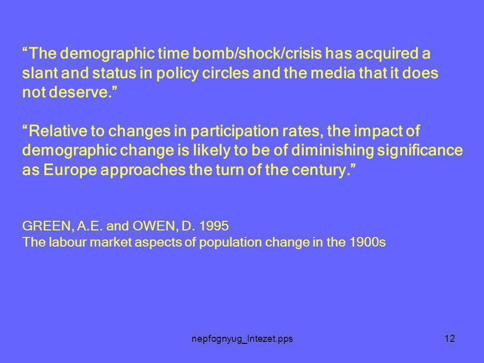 nepfognyug_Intezet.pps12 The demographic time bomb/shock/crisis has acquired a slant and status in policy circles and the media that it does not deserve. Relative to changes in participation rates, the impact of demographic change is likely to be of diminishing significance as Europe approaches the turn of the century. GREEN, A.E.