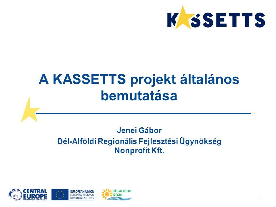 1 A KASSETTS projekt általános bemutatása Jenei Gábor Dél-Alföldi Regionális Fejlesztési Ügynökség Nonprofit Kft.