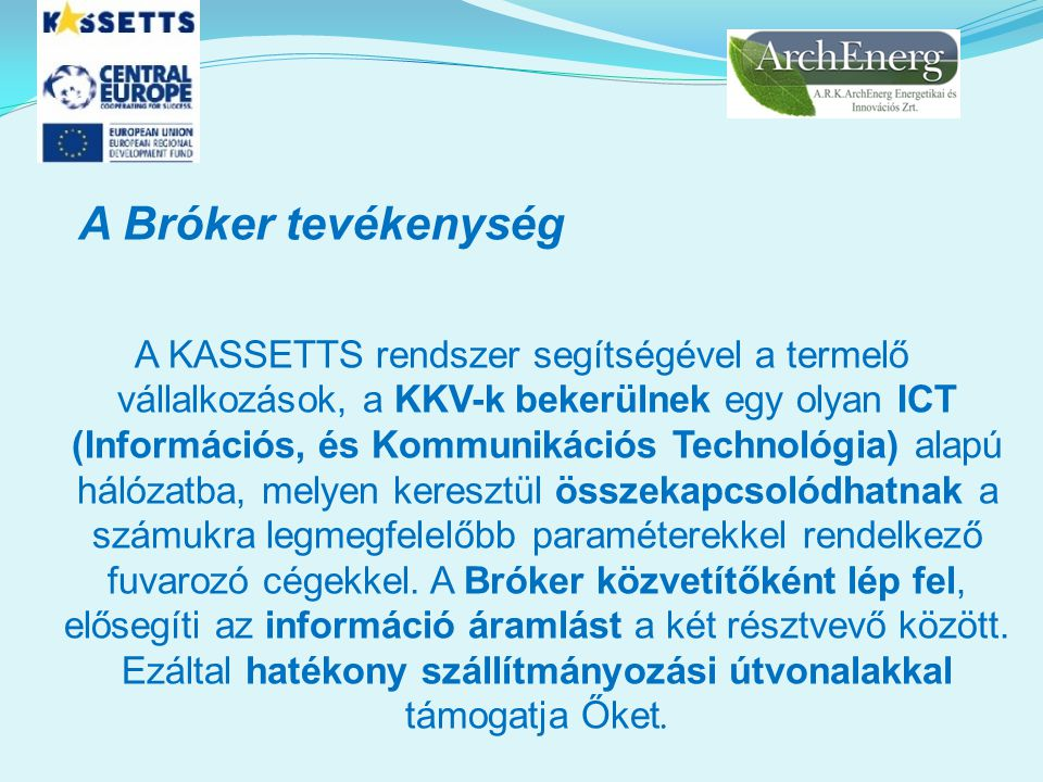 A Bróker tevékenység A KASSETTS rendszer segítségével a termelő vállalkozások, a KKV-k bekerülnek egy olyan ICT (Információs, és Kommunikációs Technológia) alapú hálózatba, melyen keresztül összekapcsolódhatnak a számukra legmegfelelőbb paraméterekkel rendelkező fuvarozó cégekkel.