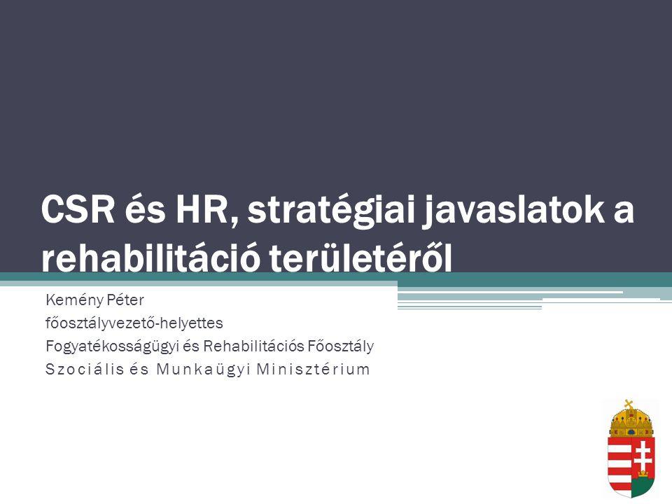 CSR és HR, stratégiai javaslatok a rehabilitáció területéről Kemény Péter főosztályvezető-helyettes Fogyatékosságügyi és Rehabilitációs Főosztály Szociális és Munkaügyi Minisztérium