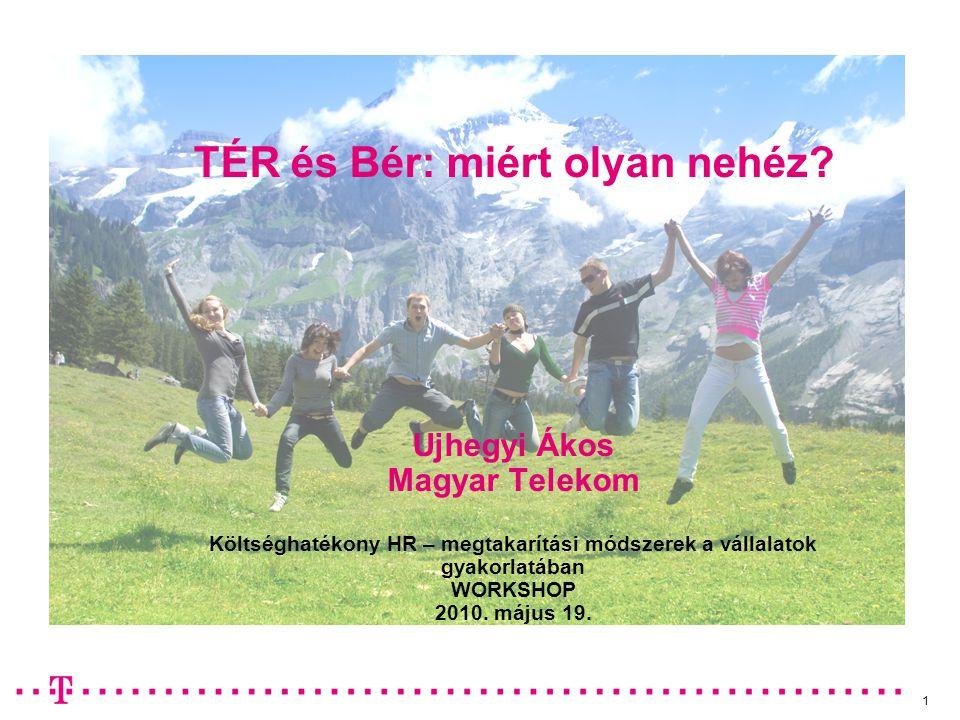 1 TÉR és Bér: miért olyan nehéz? Ujhegyi Ákos Magyar Telekom Költséghatékony HR – megtakarítási módszerek a vállalatok gyakorlatában WORKSHOP 2010. má