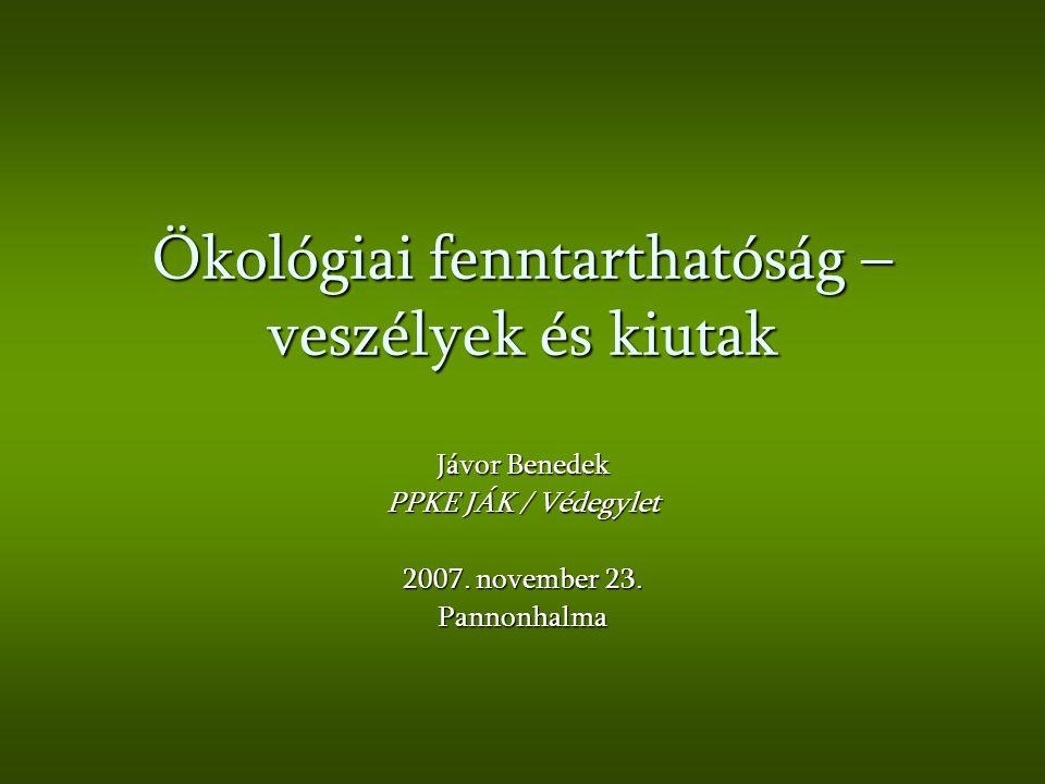 Ökológiai fenntarthatóság – veszélyek és kiutak Jávor Benedek PPKE JÁK / Védegylet 2007. november 23. Pannonhalma