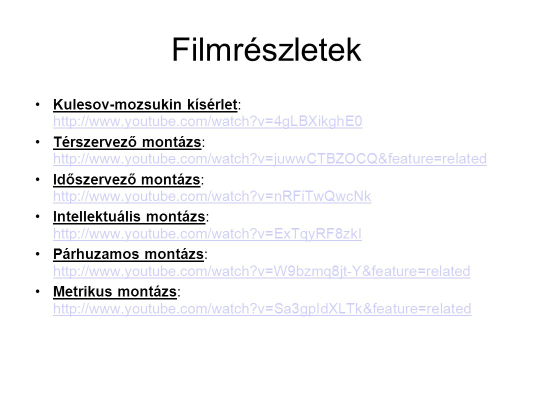 Filmrészletek Kulesov-mozsukin kísérlet: http://www.youtube.com/watch?v=4gLBXikghE0 http://www.youtube.com/watch?v=4gLBXikghE0 Térszervező montázs: http://www.youtube.com/watch?v=juwwCTBZOCQ&feature=related http://www.youtube.com/watch?v=juwwCTBZOCQ&feature=related Időszervező montázs: http://www.youtube.com/watch?v=nRFiTwQwcNk http://www.youtube.com/watch?v=nRFiTwQwcNk Intellektuális montázs: http://www.youtube.com/watch?v=ExTqyRF8zkI http://www.youtube.com/watch?v=ExTqyRF8zkI Párhuzamos montázs: http://www.youtube.com/watch?v=W9bzmq8jt-Y&feature=related http://www.youtube.com/watch?v=W9bzmq8jt-Y&feature=related Metrikus montázs: http://www.youtube.com/watch?v=Sa3gpIdXLTk&feature=related http://www.youtube.com/watch?v=Sa3gpIdXLTk&feature=related