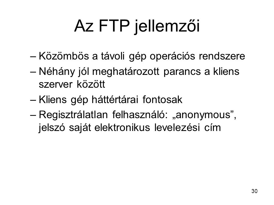 """30 Az FTP jellemzői –Közömbös a távoli gép operációs rendszere –Néhány jól meghatározott parancs a kliens szerver között –Kliens gép háttértárai fontosak –Regisztrálatlan felhasználó: """"anonymous , jelszó saját elektronikus levelezési cím"""