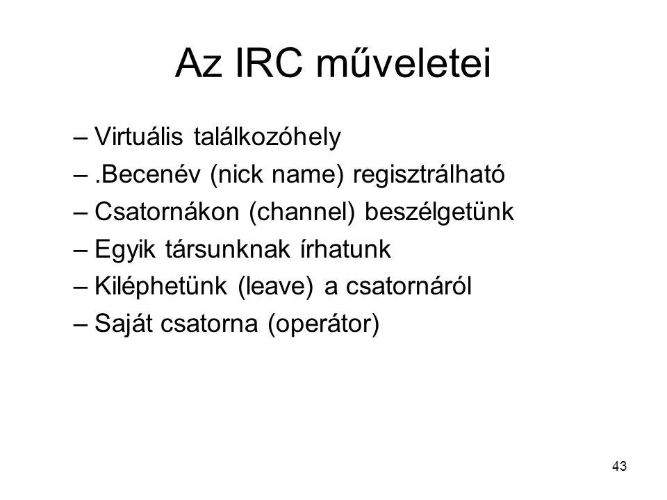 43 Az IRC műveletei –Virtuális találkozóhely –.Becenév (nick name) regisztrálható –Csatornákon (channel) beszélgetünk –Egyik társunknak írhatunk –Kiléphetünk (leave) a csatornáról –Saját csatorna (operátor)