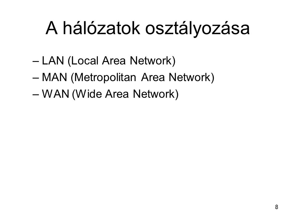 8 A hálózatok osztályozása –LAN (Local Area Network) –MAN (Metropolitan Area Network) –WAN (Wide Area Network)