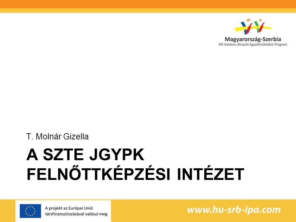 A SZTE JGYPK FELNŐTTKÉPZÉSI INTÉZET T. Molnár Gizella