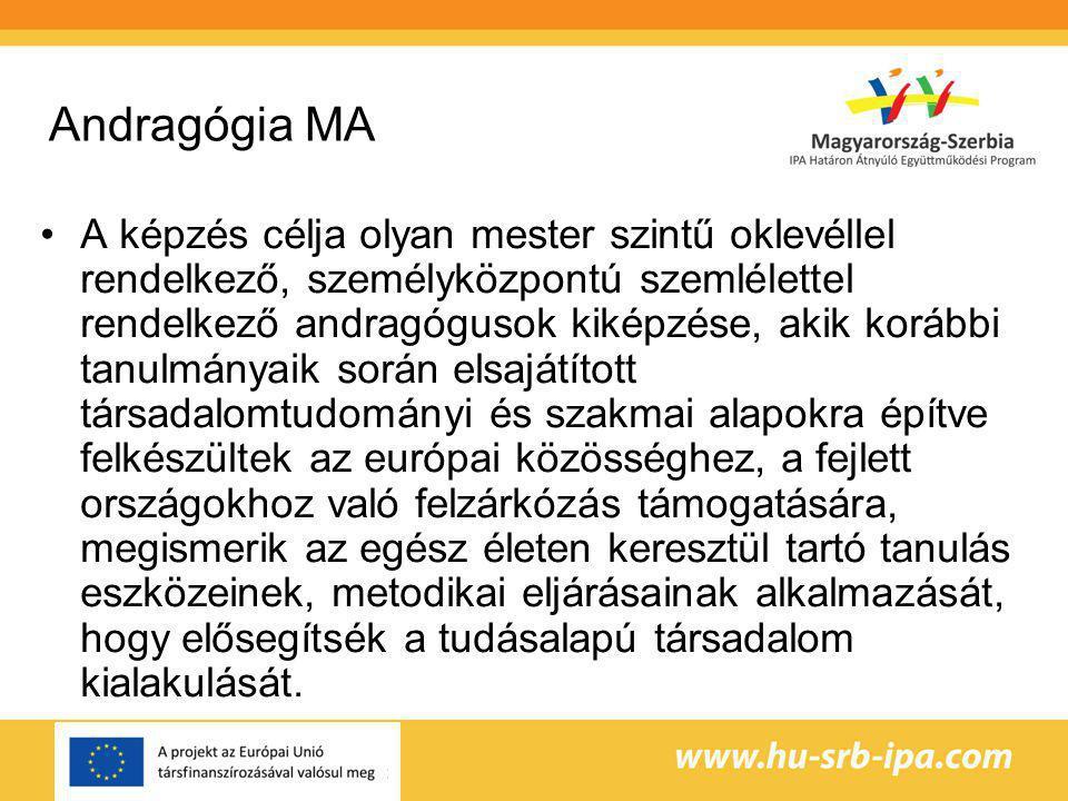 Andragógia MA A képzés célja olyan mester szintű oklevéllel rendelkező, személyközpontú szemlélettel rendelkező andragógusok kiképzése, akik korábbi tanulmányaik során elsajátított társadalomtudományi és szakmai alapokra építve felkészültek az európai közösséghez, a fejlett országokhoz való felzárkózás támogatására, megismerik az egész életen keresztül tartó tanulás eszközeinek, metodikai eljárásainak alkalmazását, hogy elősegítsék a tudásalapú társadalom kialakulását.
