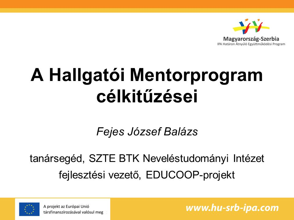 A Hallgatói Mentorprogram célkitűzései Fejes József Balázs tanársegéd, SZTE BTK Neveléstudományi Intézet fejlesztési vezető, EDUCOOP-projekt