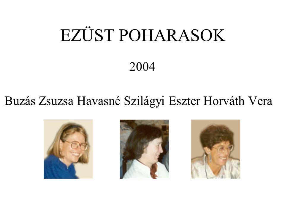 EZÜST POHARASOK 2004 Buzás Zsuzsa Havasné Szilágyi Eszter Horváth Vera