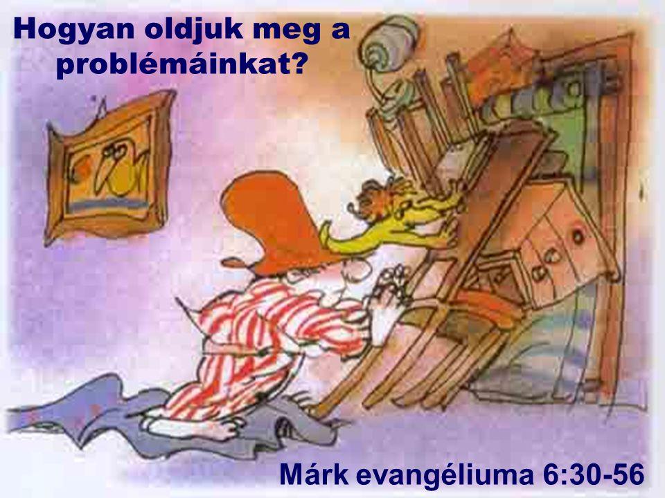 Hogyan oldjuk meg a problémáinkat? Márk evangéliuma 6:30-56