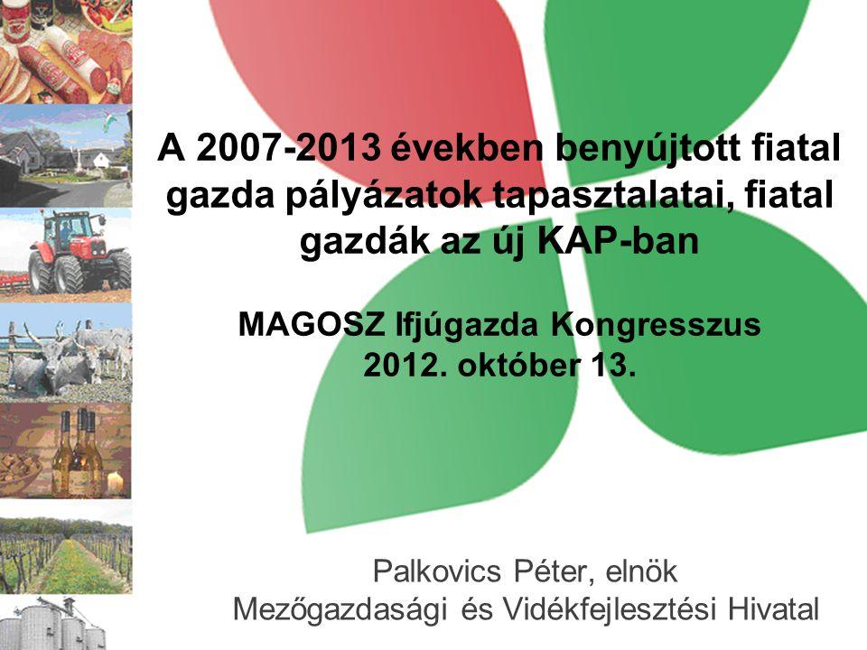 A 2007-2013 években benyújtott fiatal gazda pályázatok tapasztalatai, fiatal gazdák az új KAP-ban MAGOSZ Ifjúgazda Kongresszus 2012. október 13. Palko