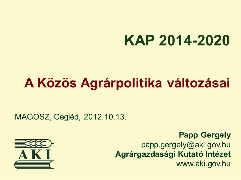 Papp Gergely papp.gergely@aki.gov.hu Agrárgazdasági Kutató Intézet www.aki.gov.hu MAGOSZ, Cegléd, 2012.10.13. KAP 2014-2020 A Közös Agrárpolitika vált