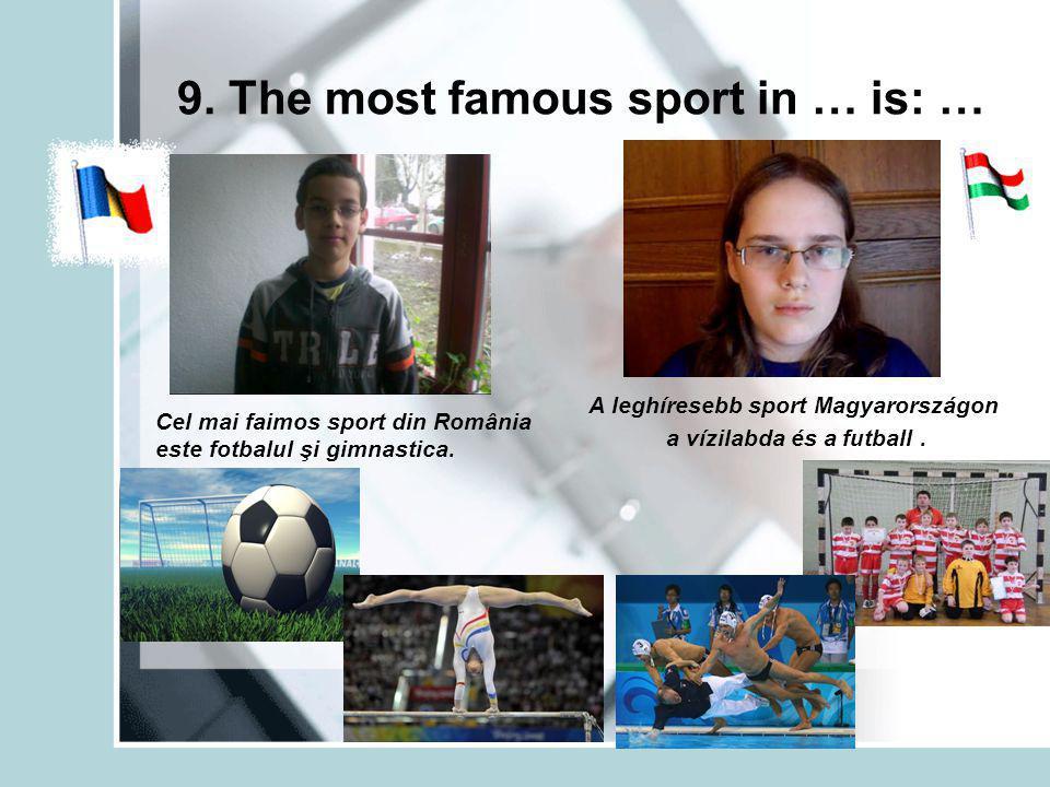 9. The most famous sport in … is: … Cel mai faimos sport din România este fotbalul şi gimnastica.