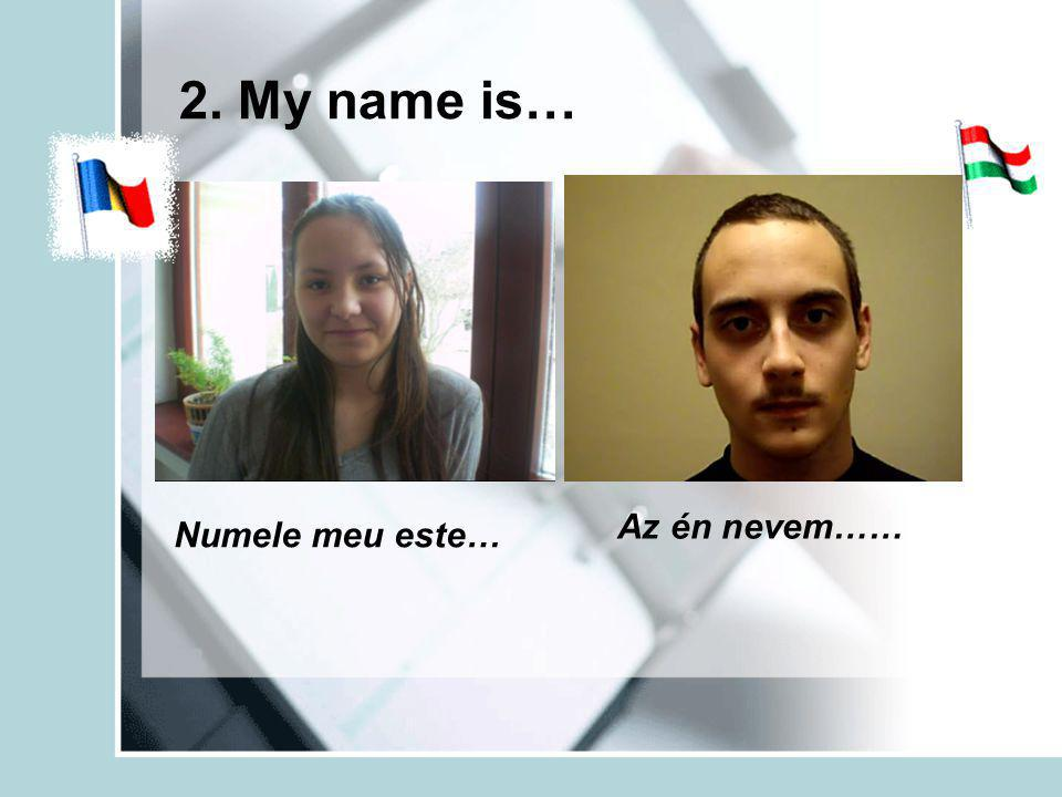 2. My name is… Numele meu este… Az én nevem……