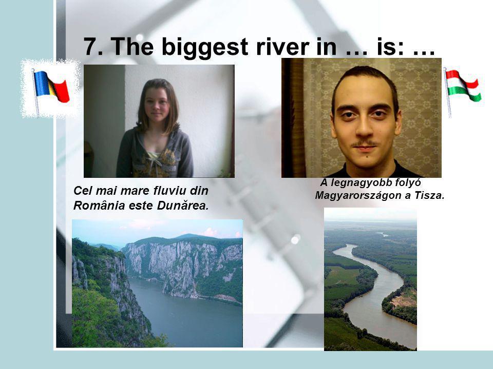7. The biggest river in … is: … Cel mai mare fluviu din România este Dunărea.