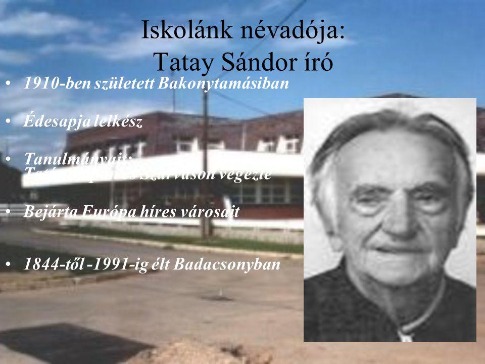 Iskolánk névadója: Tatay Sándor író 1910-ben született Bakonytamásiban Édesapja lelkész Tanulmányait: Tatán,Pápán és Szarvason végezte Bejárta Európa híres városait 1844-től -1991-ig élt Badacsonyban