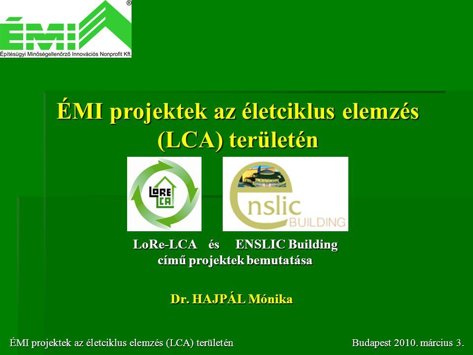Dr. HAJPÁL Mónika ÉMI projektek az életciklus elemzés (LCA) területén ÉMI projektek az életciklus elemzés (LCA) területénBudapest 2010. március 3. ÉMI