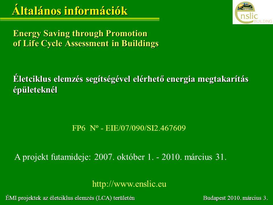 Általános információk Energy Saving through Promotion of Life Cycle Assessment in Buildings FP6 Nº - EIE/07/090/SI2.467609 A projekt futamideje: 2007.