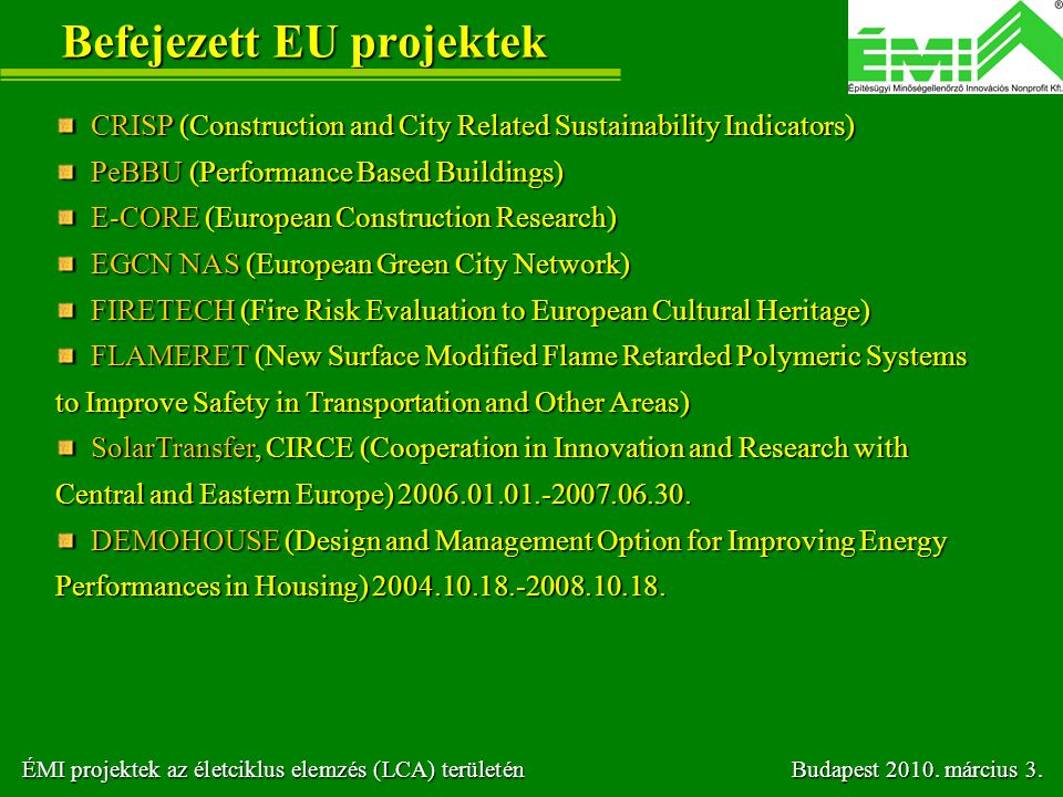 Befejezett EU projektek CRISP (Construction and City Related Sustainability Indicators) CRISP (Construction and City Related Sustainability Indicators) PeBBU (Performance Based Buildings) PeBBU (Performance Based Buildings) E-CORE (European Construction Research) E-CORE (European Construction Research) EGCN NAS (European Green City Network) EGCN NAS (European Green City Network) FIRETECH (Fire Risk Evaluation to European Cultural Heritage) FIRETECH (Fire Risk Evaluation to European Cultural Heritage) FLAMERET (New Surface Modified Flame Retarded Polymeric Systems to Improve Safety in Transportation and Other Areas) FLAMERET (New Surface Modified Flame Retarded Polymeric Systems to Improve Safety in Transportation and Other Areas) SolarTransfer, CIRCE (Cooperation in Innovation and Research with Central and Eastern Europe) 2006.01.01.-2007.06.30.