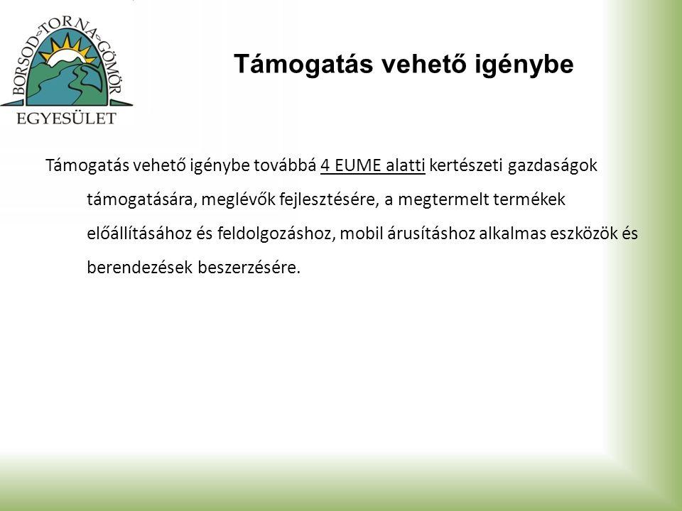 Támogatás vehető igénybe Támogatás vehető igénybe továbbá 4 EUME alatti kertészeti gazdaságok támogatására, meglévők fejlesztésére, a megtermelt termékek előállításához és feldolgozáshoz, mobil árusításhoz alkalmas eszközök és berendezések beszerzésére.