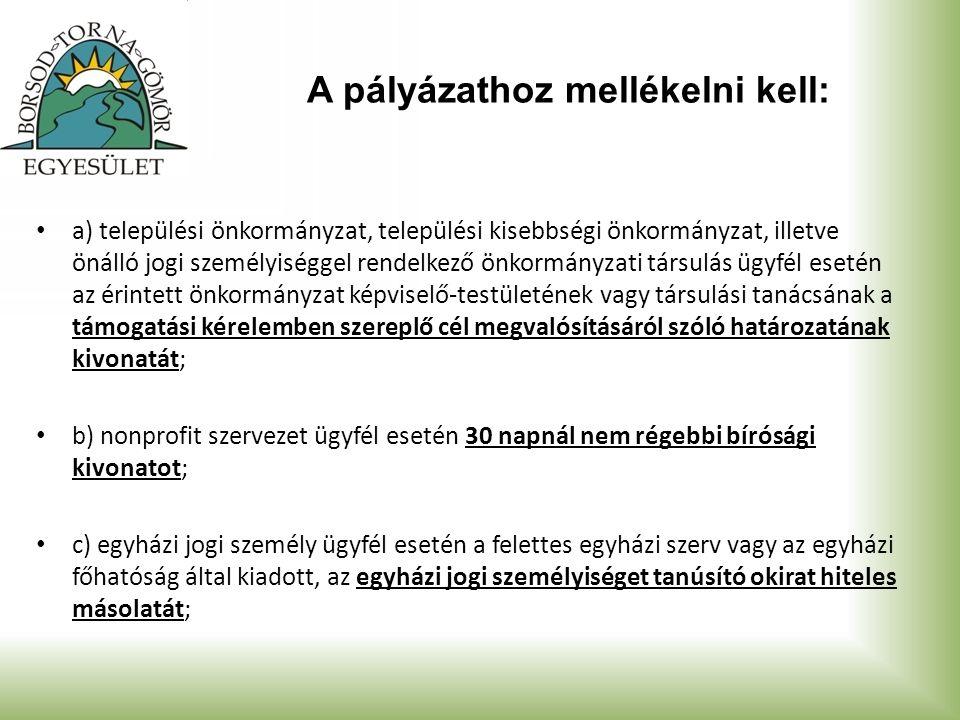 A pályázathoz mellékelni kell: a) települési önkormányzat, települési kisebbségi önkormányzat, illetve önálló jogi személyiséggel rendelkező önkormányzati társulás ügyfél esetén az érintett önkormányzat képviselő-testületének vagy társulási tanácsának a támogatási kérelemben szereplő cél megvalósításáról szóló határozatának kivonatát; b) nonprofit szervezet ügyfél esetén 30 napnál nem régebbi bírósági kivonatot; c) egyházi jogi személy ügyfél esetén a felettes egyházi szerv vagy az egyházi főhatóság által kiadott, az egyházi jogi személyiséget tanúsító okirat hiteles másolatát;