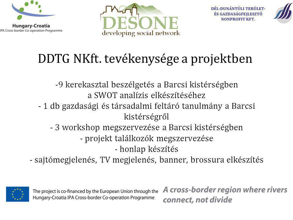 -9 kerekasztal beszélgetés a Barcsi kistérségben a SWOT analízis elkészítéséhez - 1 db gazdasági és társadalmi feltáró tanulmány a Barcsi kistérségről - 3 workshop megszervezése a Barcsi kistérségben - projekt találkozók megszervezése - honlap készítés - sajtómegjelenés, TV megjelenés, banner, brossura elkészítés DDTG NKft.