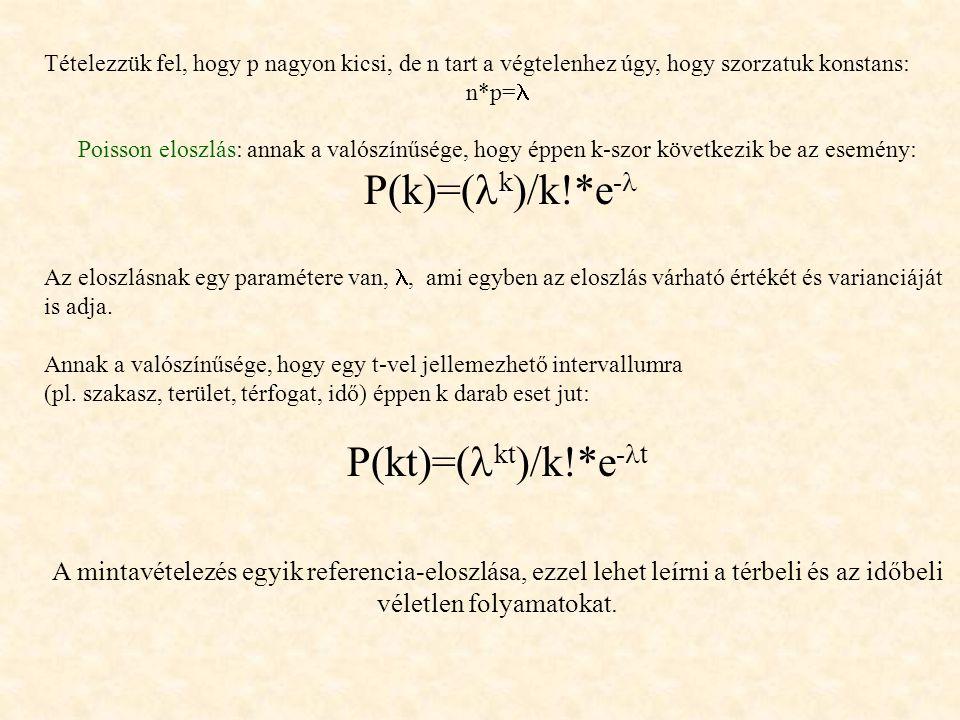 Tételezzük fel, hogy p nagyon kicsi, de n tart a végtelenhez úgy, hogy szorzatuk konstans: n*p= Poisson eloszlás: annak a valószínűsége, hogy éppen k-szor következik be az esemény: P(k)=( k )/k!*e - Az eloszlásnak egy paramétere van,, ami egyben az eloszlás várható értékét és varianciáját is adja.