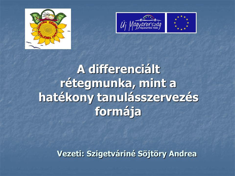 Vezeti: Szigetváriné Söjtöry Andrea Vezeti: Szigetváriné Söjtöry Andrea A differenciált rétegmunka, mint a hatékony tanulásszervezés formája