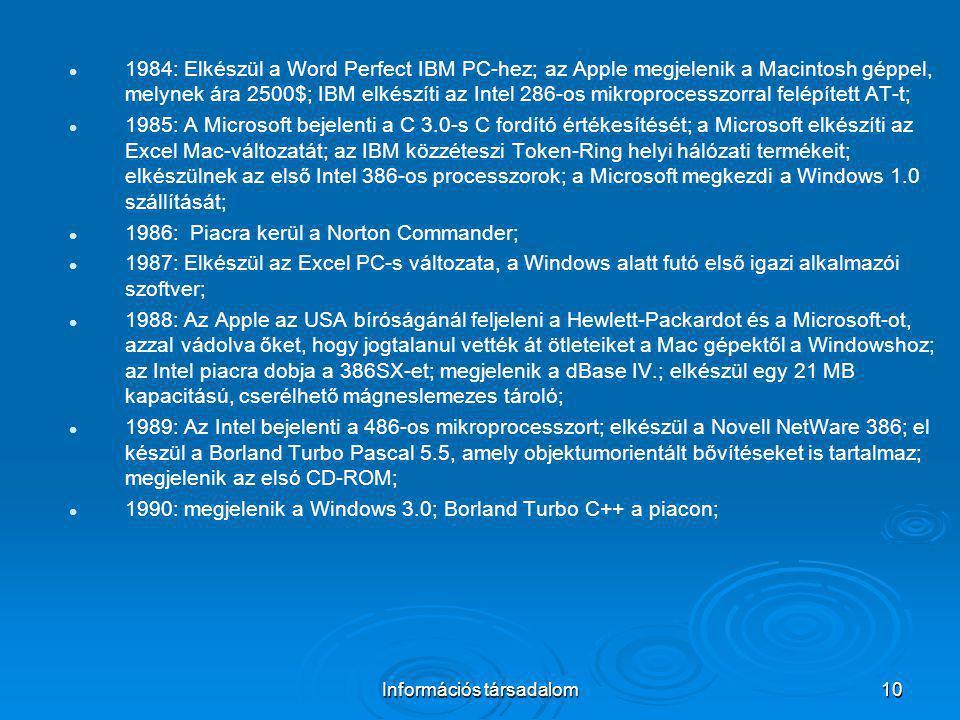 Információs társadalom10 1984: Elkészül a Word Perfect IBM PC-hez; az Apple megjelenik a Macintosh géppel, melynek ára 2500$; IBM elkészíti az Intel 2