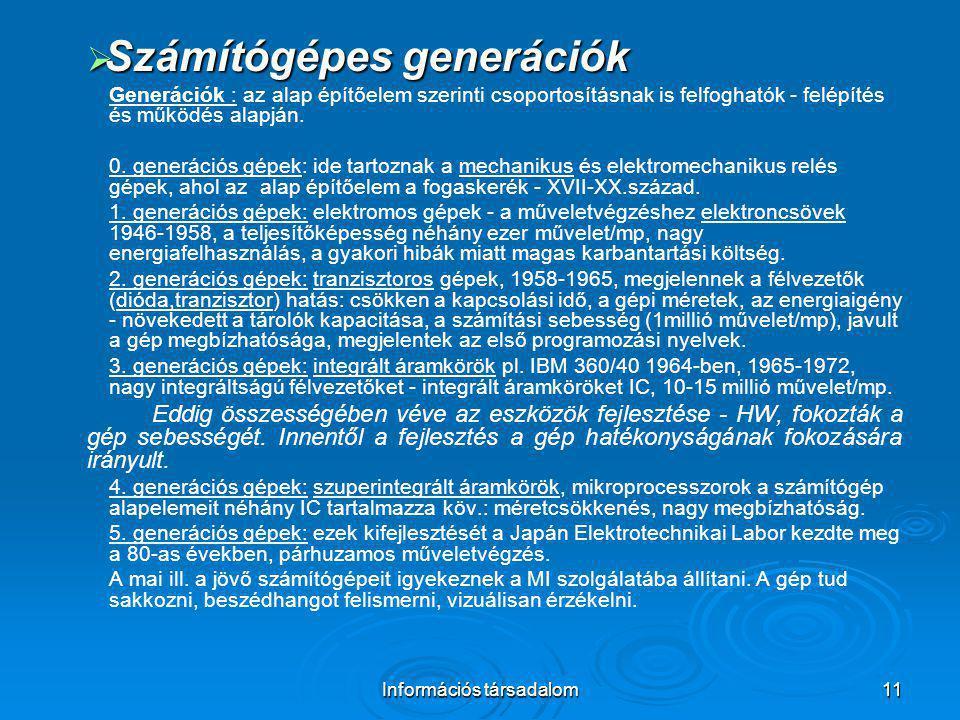 Információs társadalom11  Számítógépes generációk Generációk : az alap építőelem szerinti csoportosításnak is felfoghatók - felépítés és működés alap