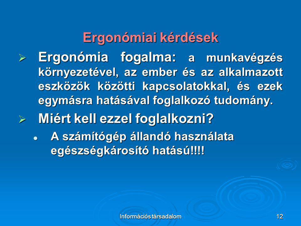 Információs társadalom12 Ergonómiai kérdések  Ergonómia fogalma: a munkavégzés környezetével, az ember és az alkalmazott eszközök közötti kapcsolatok