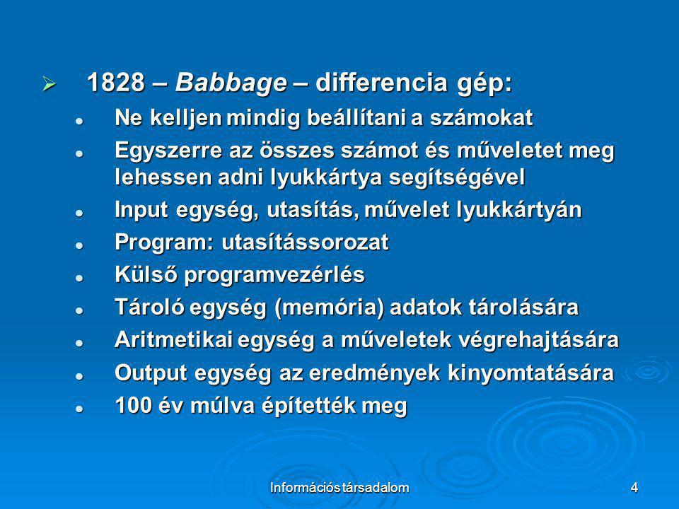 Információs társadalom4  1828 – Babbage – differencia gép: Ne kelljen mindig beállítani a számokat Ne kelljen mindig beállítani a számokat Egyszerre