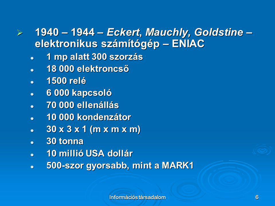 Információs társadalom6  1940 – 1944 – Eckert, Mauchly, Goldstine – elektronikus számítógép – ENIAC 1 mp alatt 300 szorzás 1 mp alatt 300 szorzás 18