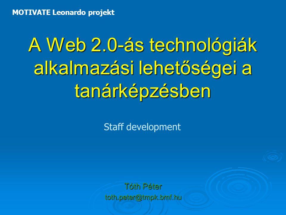 A Web 2.0-ás technológiák alkalmazási lehetőségei a tanárképzésben Tóth Péter toth.peter@tmpk.bmf.hu MOTIVATE Leonardo projekt Staff development