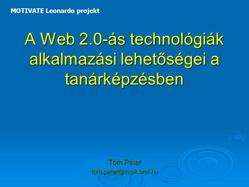 A Web 2.0-ás technológiák alkalmazási lehetőségei a tanárképzésben Tóth Péter toth.peter@tmpk.bmf.hu MOTIVATE Leonardo projekt